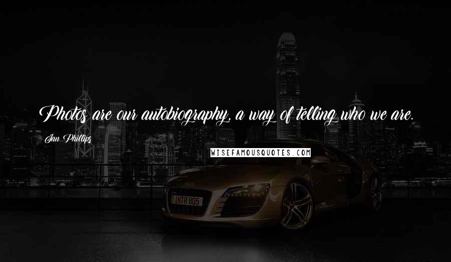 Jan Phillips quotes: Photos are our autobiography, a way of telling who we are.