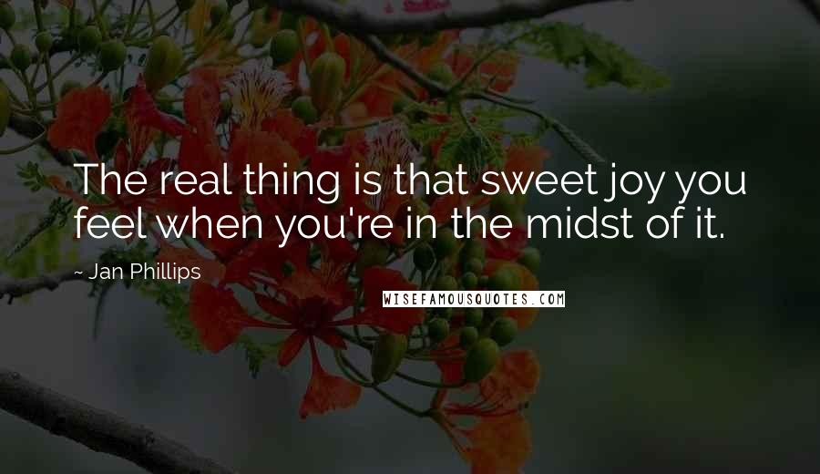 Jan Phillips quotes: The real thing is that sweet joy you feel when you're in the midst of it.