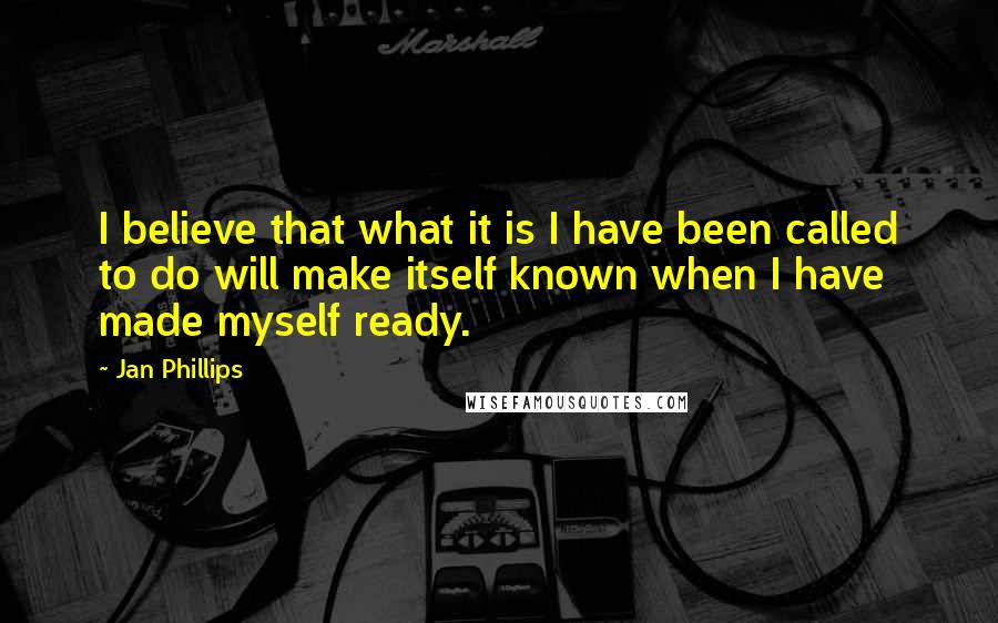 Jan Phillips quotes: I believe that what it is I have been called to do will make itself known when I have made myself ready.