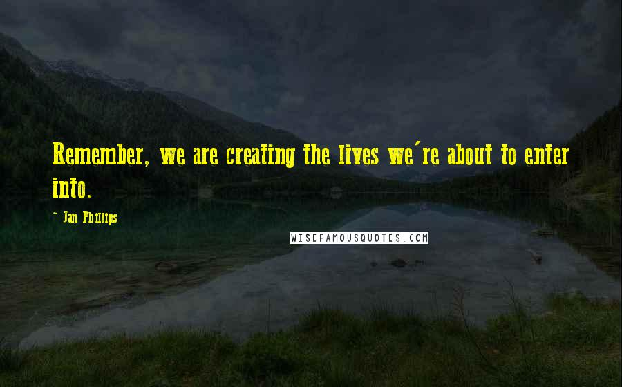 Jan Phillips quotes: Remember, we are creating the lives we're about to enter into.