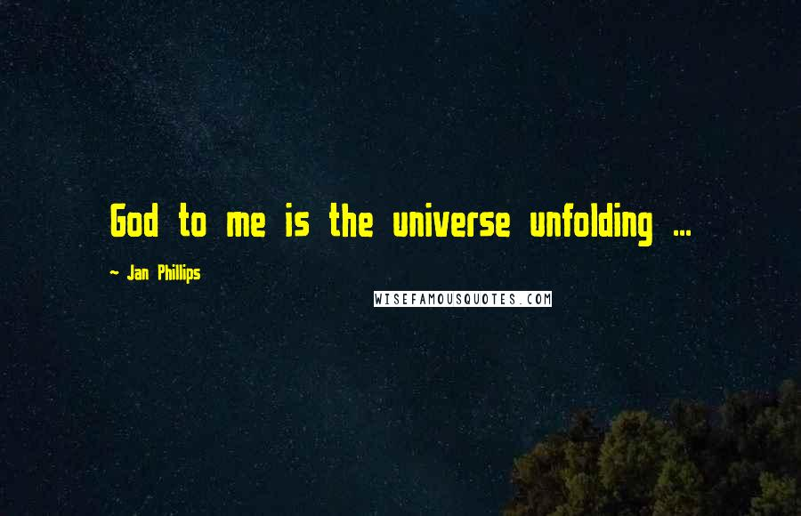 Jan Phillips quotes: God to me is the universe unfolding ...