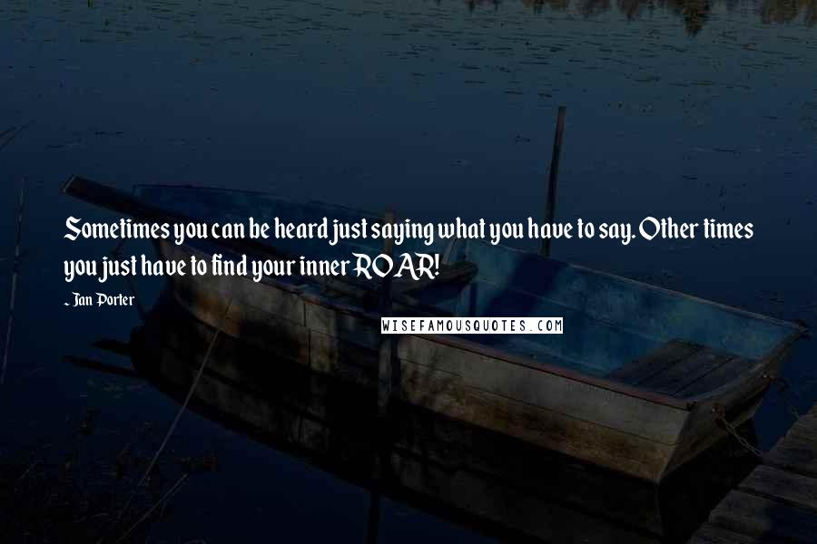 Jan Porter quotes: Sometimes you can be heard just saying what you have to say. Other times you just have to find your inner ROAR!