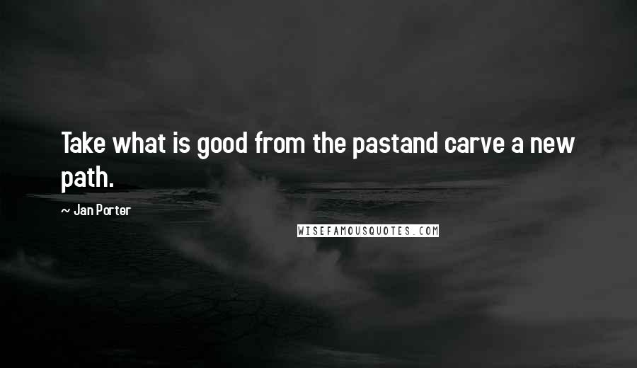 Jan Porter quotes: Take what is good from the pastand carve a new path.