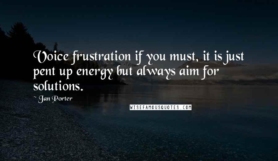 Jan Porter quotes: Voice frustration if you must, it is just pent up energy but always aim for solutions.