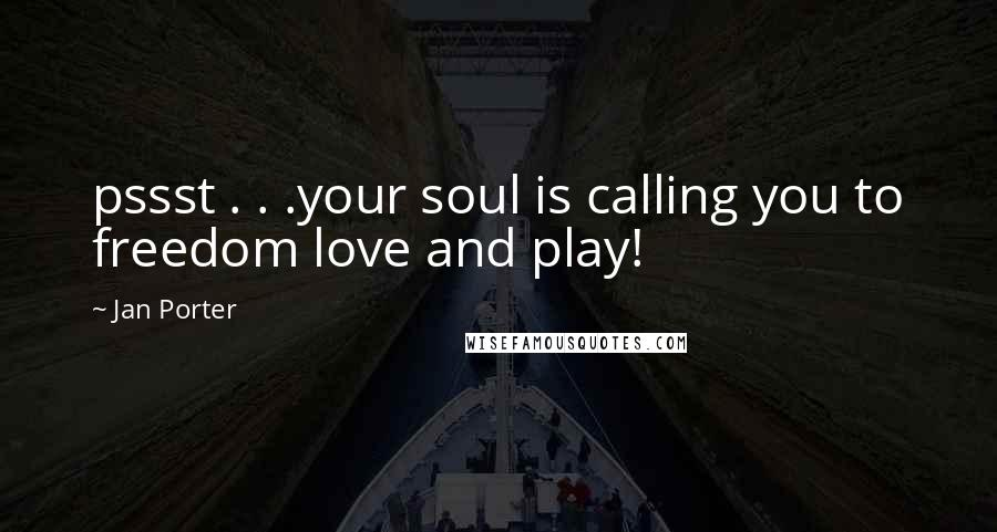 Jan Porter quotes: pssst . . .your soul is calling you to freedom love and play!