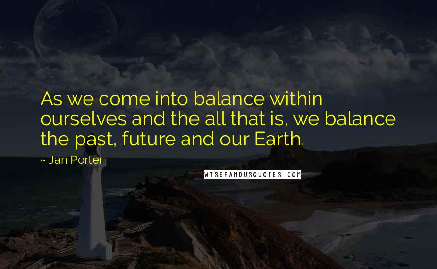 Jan Porter quotes: As we come into balance within ourselves and the all that is, we balance the past, future and our Earth.