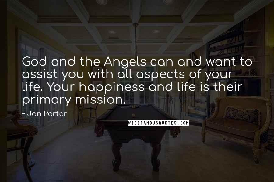 Jan Porter quotes: God and the Angels can and want to assist you with all aspects of your life. Your happiness and life is their primary mission.