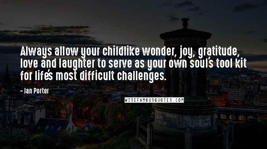 Jan Porter quotes: Always allow your childlike wonder, joy, gratitude, love and laughter to serve as your own soul's tool kit for life's most difficult challenges.