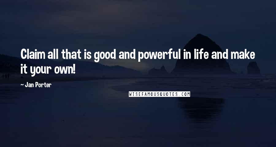 Jan Porter quotes: Claim all that is good and powerful in life and make it your own!