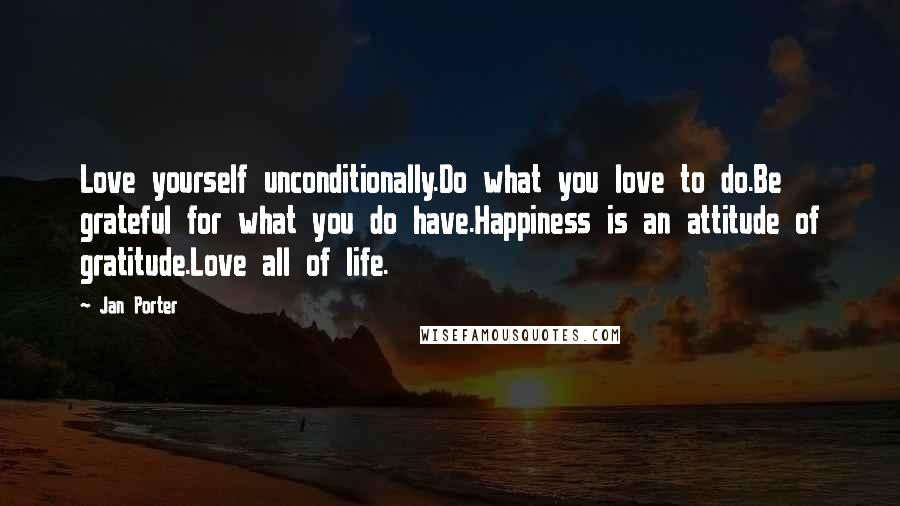 Jan Porter quotes: Love yourself unconditionally.Do what you love to do.Be grateful for what you do have.Happiness is an attitude of gratitude.Love all of life.