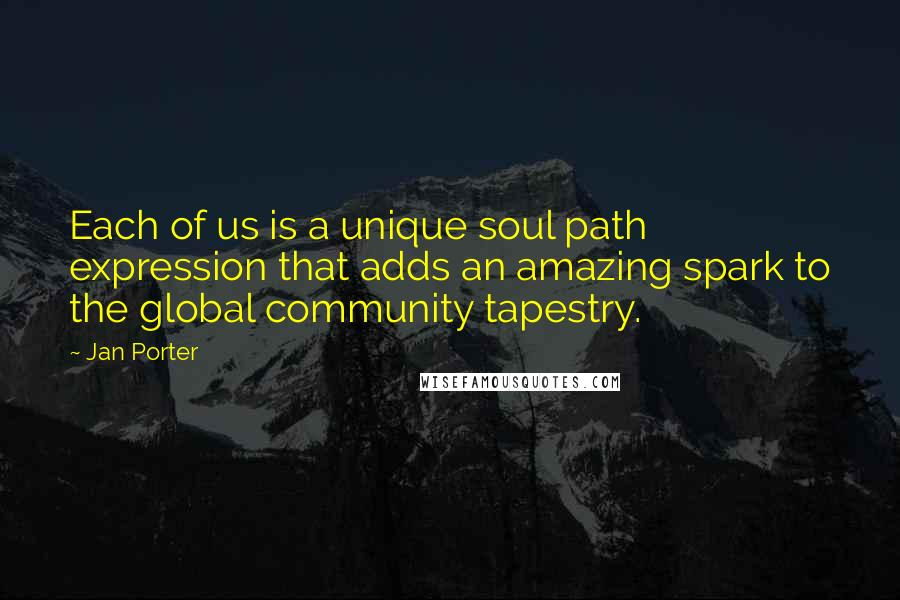 Jan Porter quotes: Each of us is a unique soul path expression that adds an amazing spark to the global community tapestry.
