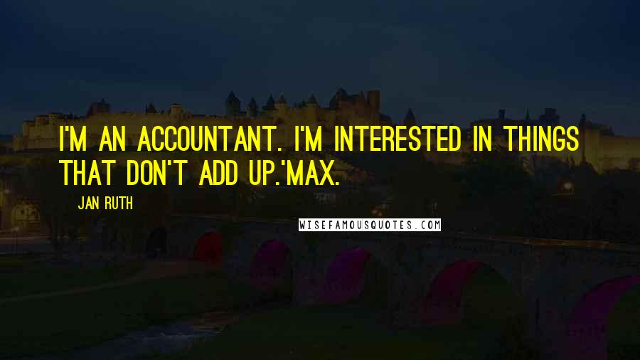 Jan Ruth quotes: I'm an accountant. I'm interested in things that don't add up.'Max.