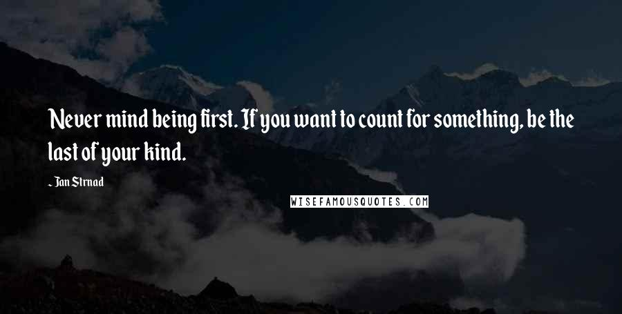 Jan Strnad quotes: Never mind being first. If you want to count for something, be the last of your kind.