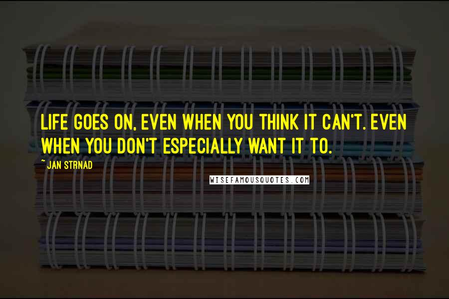 Jan Strnad quotes: Life goes on, even when you think it can't. Even when you don't especially want it to.