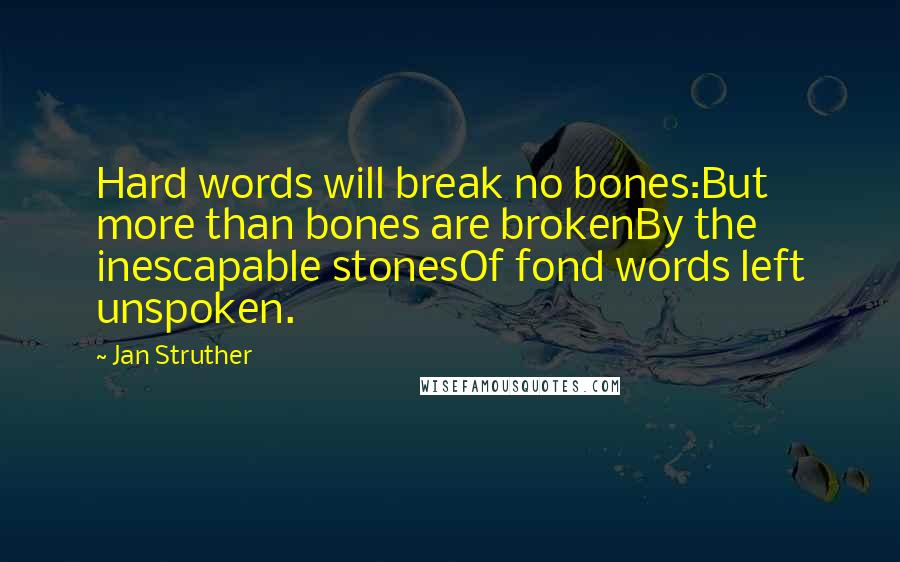 Jan Struther quotes: Hard words will break no bones:But more than bones are brokenBy the inescapable stonesOf fond words left unspoken.