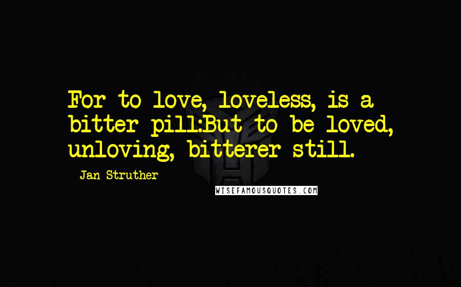 Jan Struther quotes: For to love, loveless, is a bitter pill:But to be loved, unloving, bitterer still.