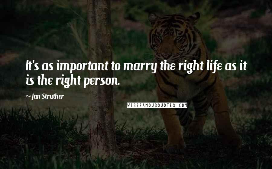 Jan Struther quotes: It's as important to marry the right life as it is the right person.