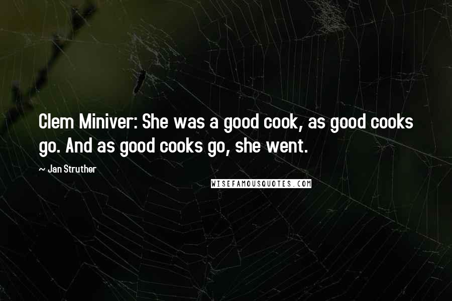 Jan Struther quotes: Clem Miniver: She was a good cook, as good cooks go. And as good cooks go, she went.