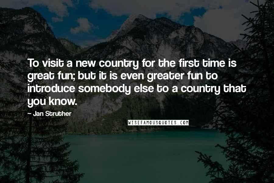 Jan Struther quotes: To visit a new country for the first time is great fun; but it is even greater fun to introduce somebody else to a country that you know.
