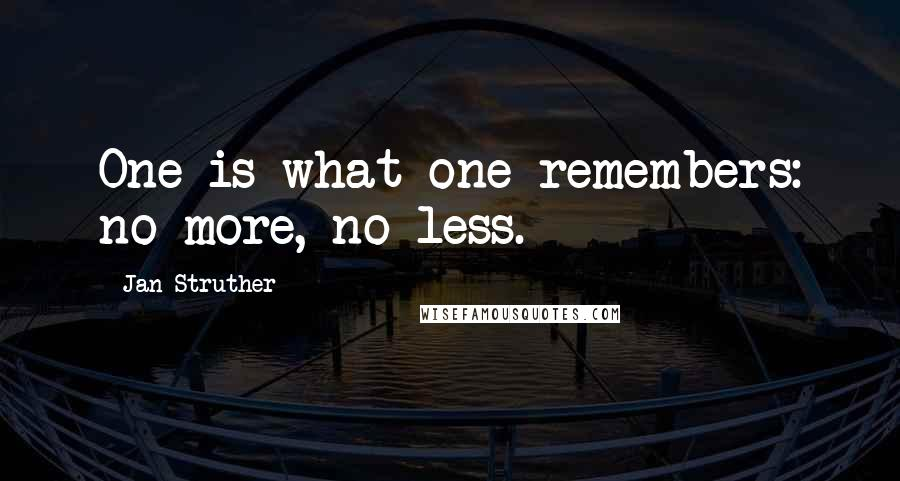 Jan Struther quotes: One is what one remembers: no more, no less.