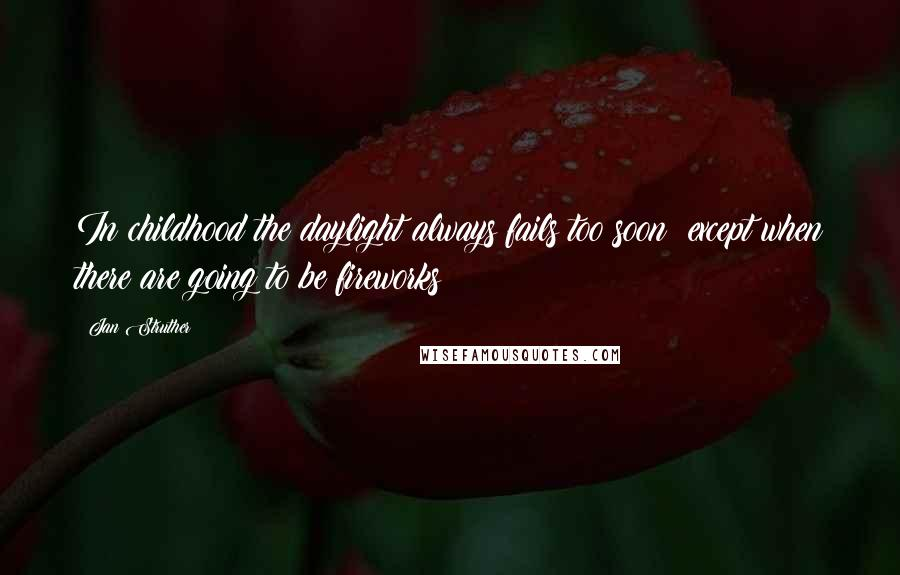 Jan Struther quotes: In childhood the daylight always fails too soon except when there are going to be fireworks;