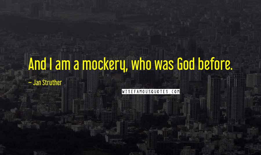 Jan Struther quotes: And I am a mockery, who was God before.