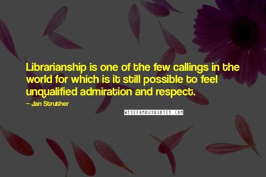 Jan Struther quotes: Librarianship is one of the few callings in the world for which is it still possible to feel unqualified admiration and respect.