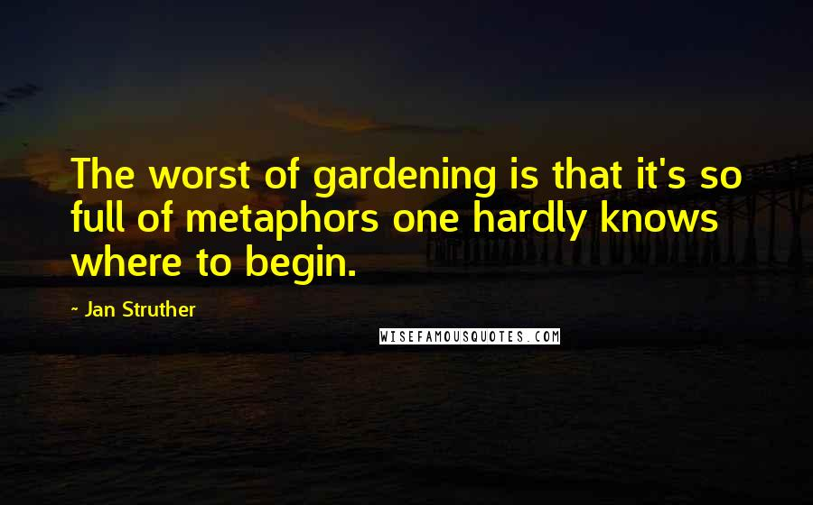 Jan Struther quotes: The worst of gardening is that it's so full of metaphors one hardly knows where to begin.