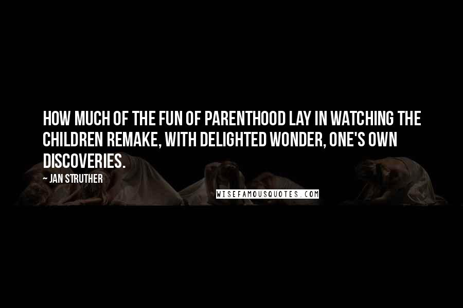 Jan Struther quotes: How much of the fun of parenthood lay in watching the children remake, with delighted wonder, one's own discoveries.