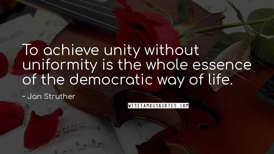Jan Struther quotes: To achieve unity without uniformity is the whole essence of the democratic way of life.