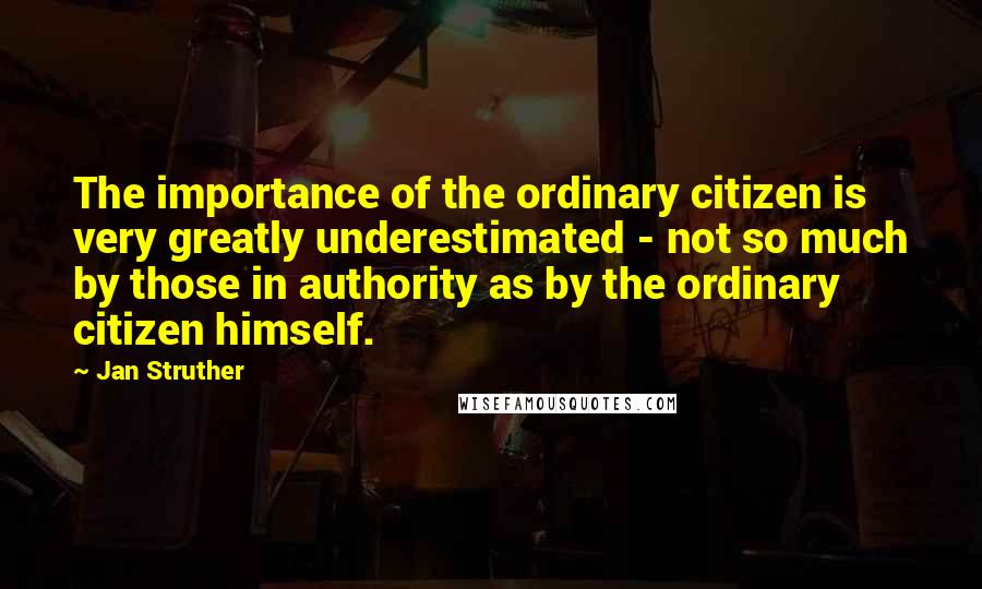 Jan Struther quotes: The importance of the ordinary citizen is very greatly underestimated - not so much by those in authority as by the ordinary citizen himself.