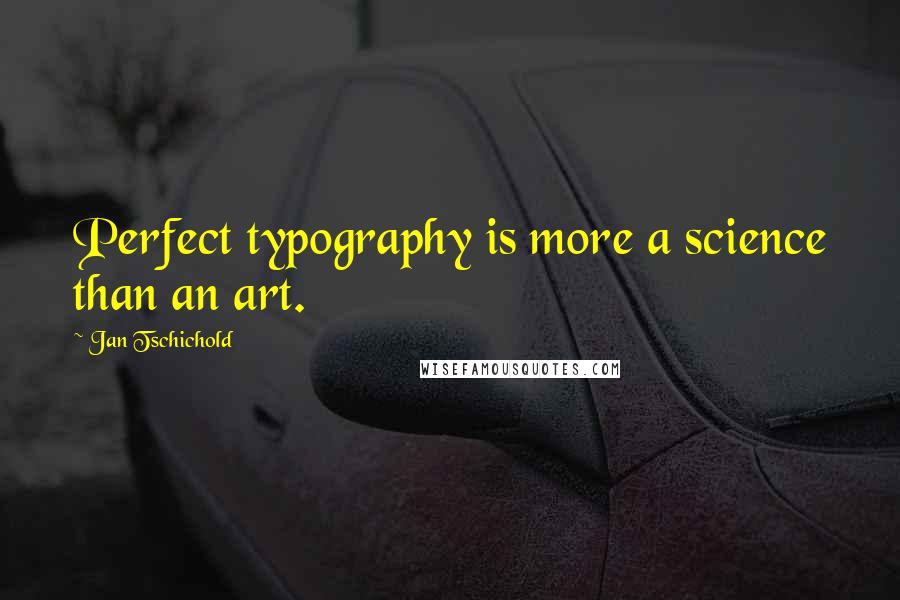 Jan Tschichold quotes: Perfect typography is more a science than an art.