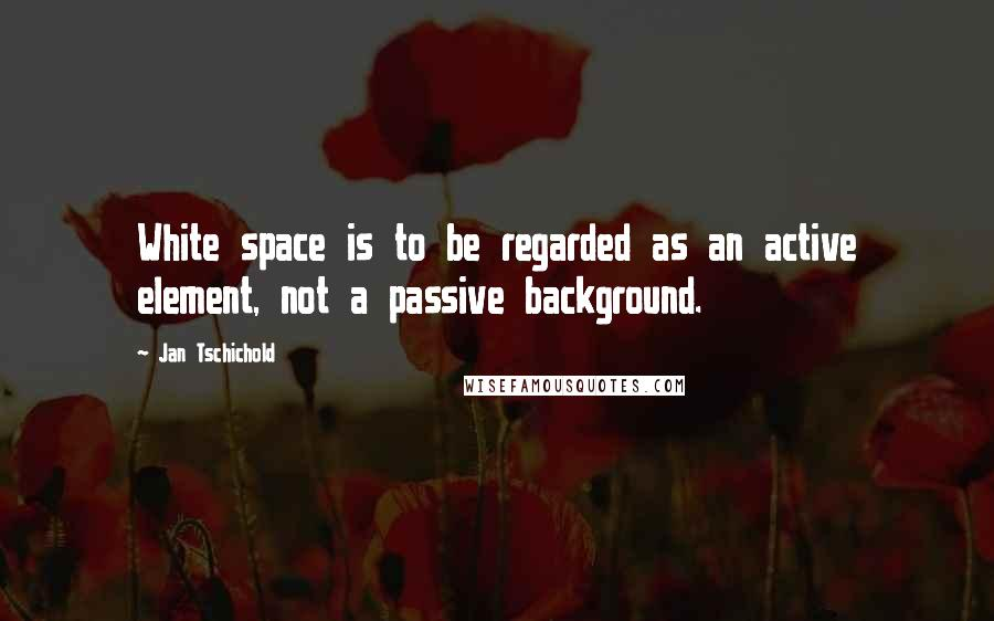 Jan Tschichold quotes: White space is to be regarded as an active element, not a passive background.