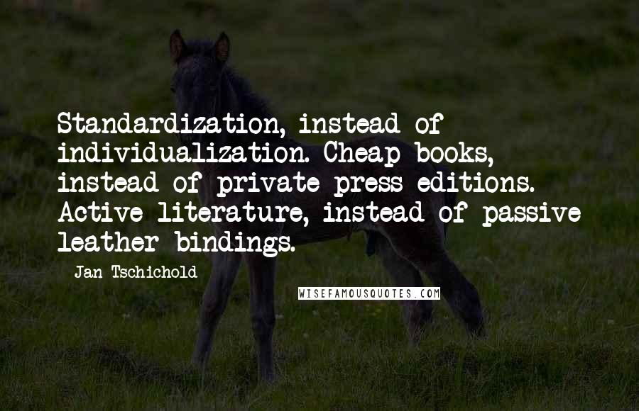 Jan Tschichold quotes: Standardization, instead of individualization. Cheap books, instead of private press editions. Active literature, instead of passive leather bindings.