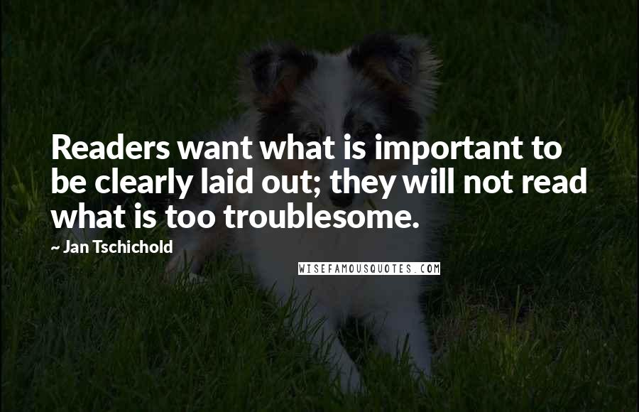Jan Tschichold quotes: Readers want what is important to be clearly laid out; they will not read what is too troublesome.