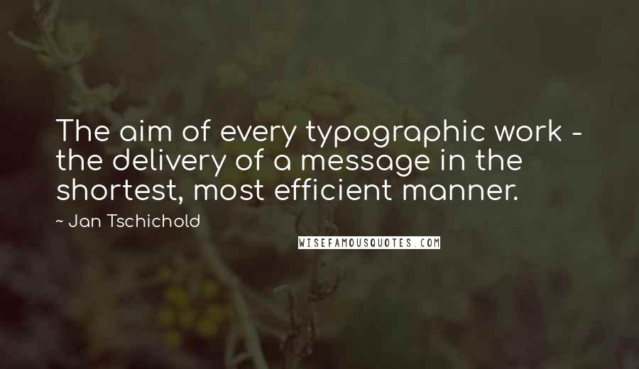 Jan Tschichold quotes: The aim of every typographic work - the delivery of a message in the shortest, most efficient manner.