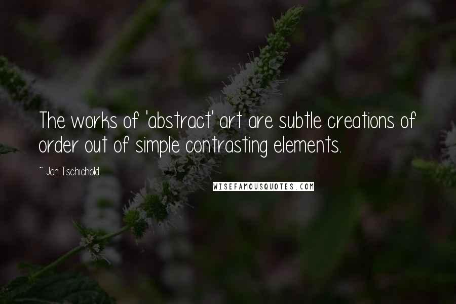 Jan Tschichold quotes: The works of 'abstract' art are subtle creations of order out of simple contrasting elements.