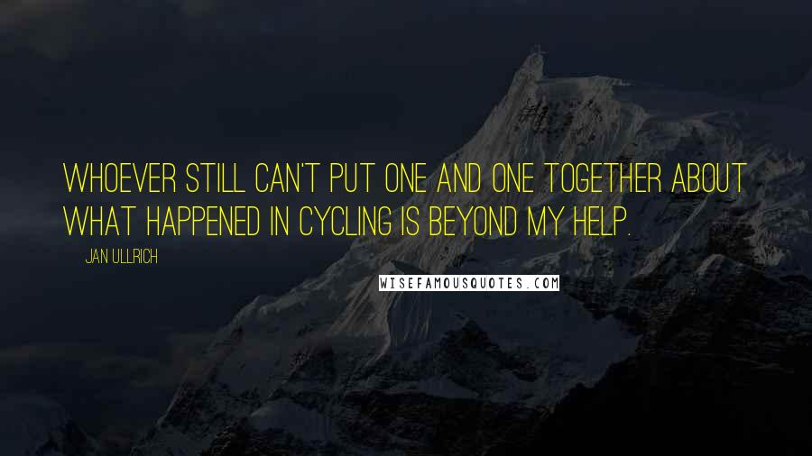 Jan Ullrich quotes: Whoever still can't put one and one together about what happened in cycling is beyond my help.