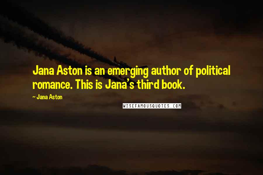 Jana Aston quotes: Jana Aston is an emerging author of political romance. This is Jana's third book.