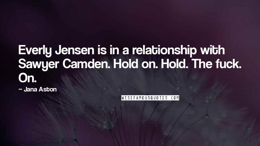 Jana Aston quotes: Everly Jensen is in a relationship with Sawyer Camden. Hold on. Hold. The fuck. On.