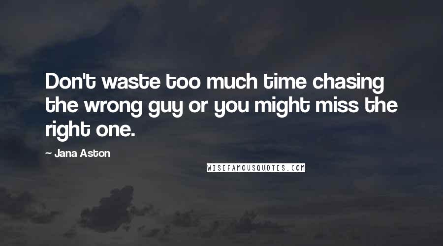 Jana Aston quotes: Don't waste too much time chasing the wrong guy or you might miss the right one.