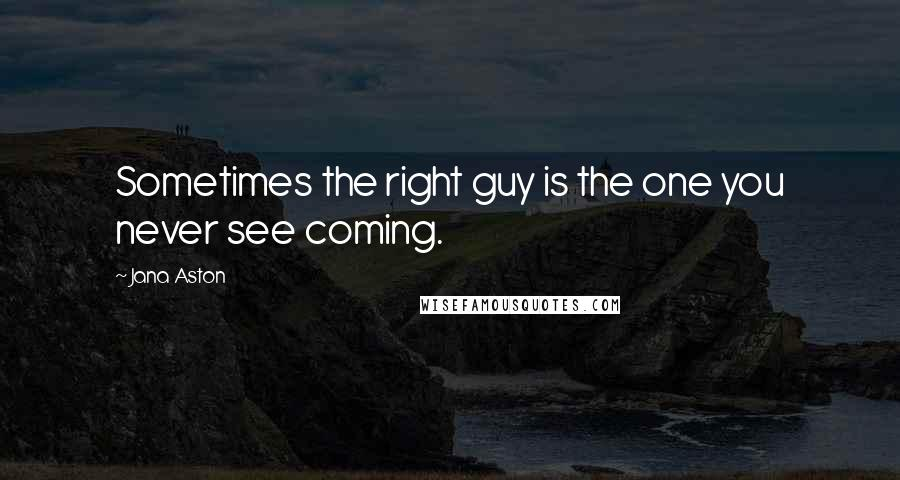 Jana Aston quotes: Sometimes the right guy is the one you never see coming.