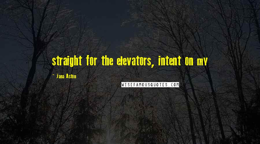 Jana Aston quotes: straight for the elevators, intent on my