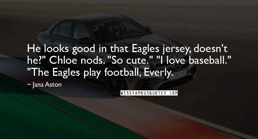 "Jana Aston quotes: He looks good in that Eagles jersey, doesn't he?"" Chloe nods. ""So cute."" ""I love baseball."" ""The Eagles play football, Everly."