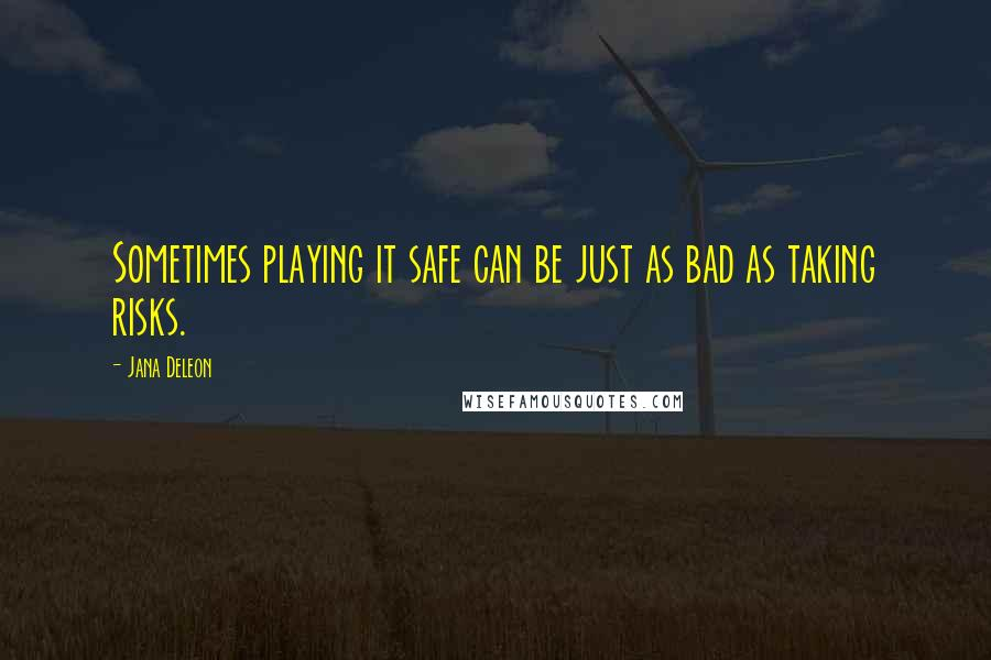 Jana Deleon quotes: Sometimes playing it safe can be just as bad as taking risks.