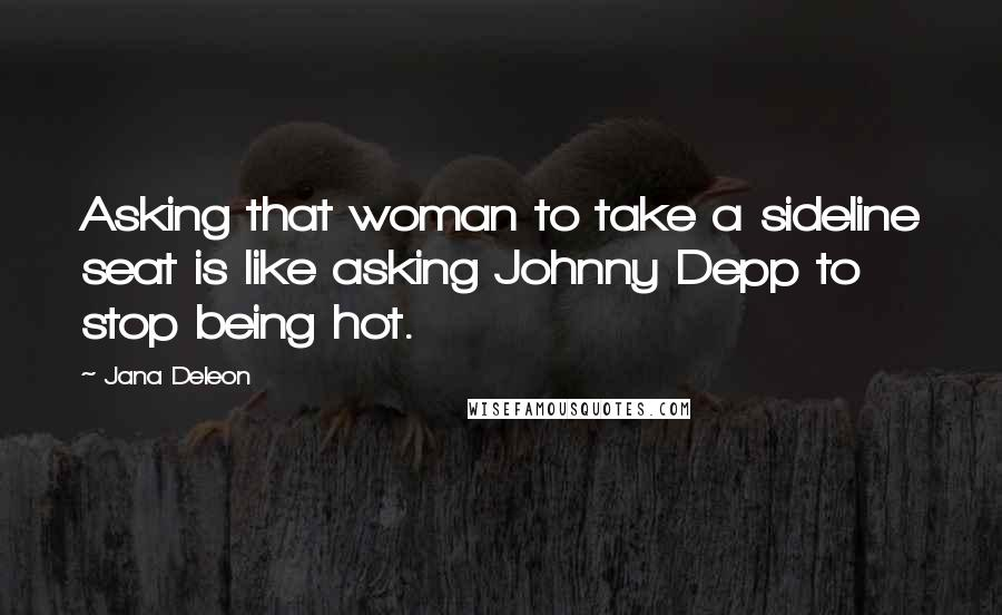 Jana Deleon quotes: Asking that woman to take a sideline seat is like asking Johnny Depp to stop being hot.