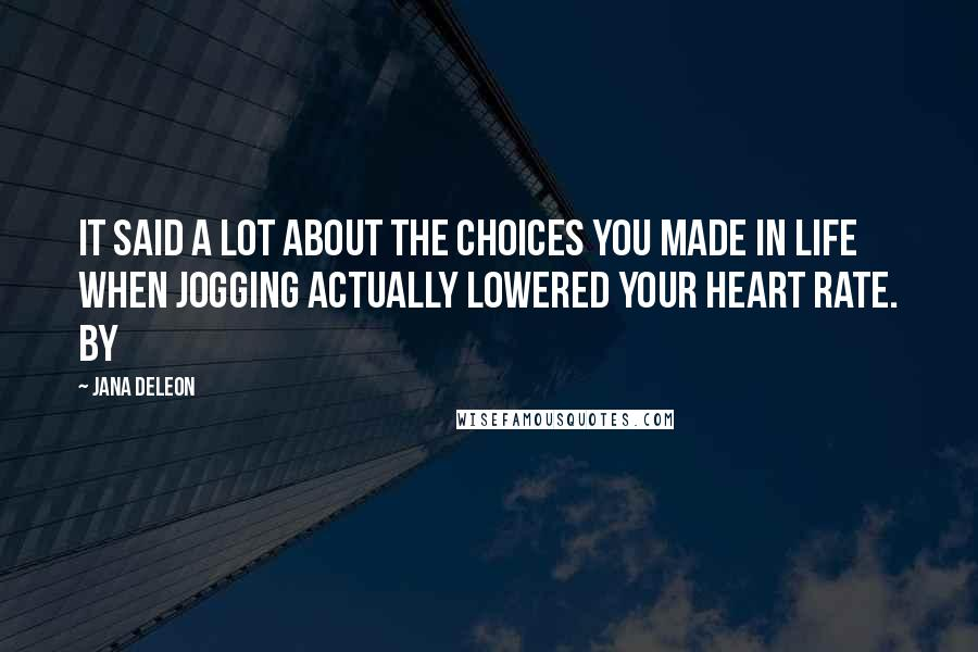 Jana Deleon quotes: It said a lot about the choices you made in life when jogging actually lowered your heart rate. By