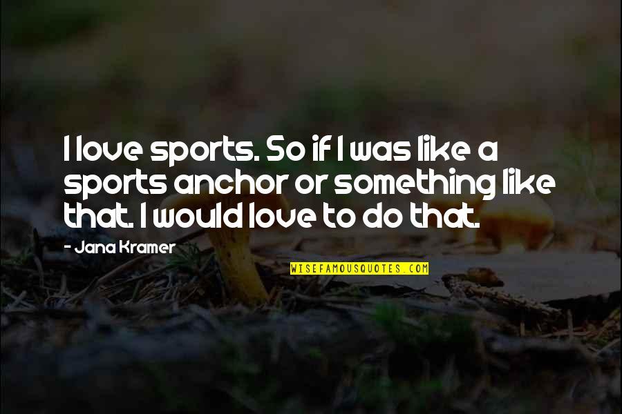 Jana Kramer Love Quotes By Jana Kramer: I love sports. So if I was like