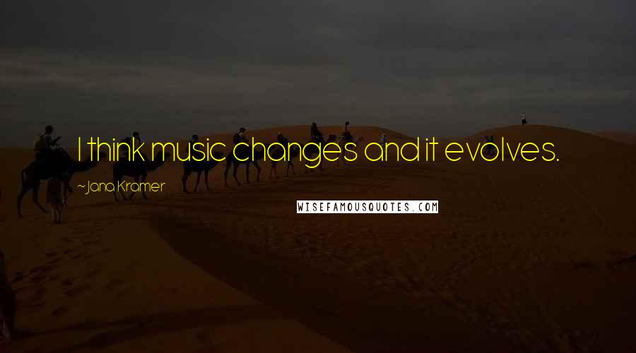 Jana Kramer quotes: I think music changes and it evolves.
