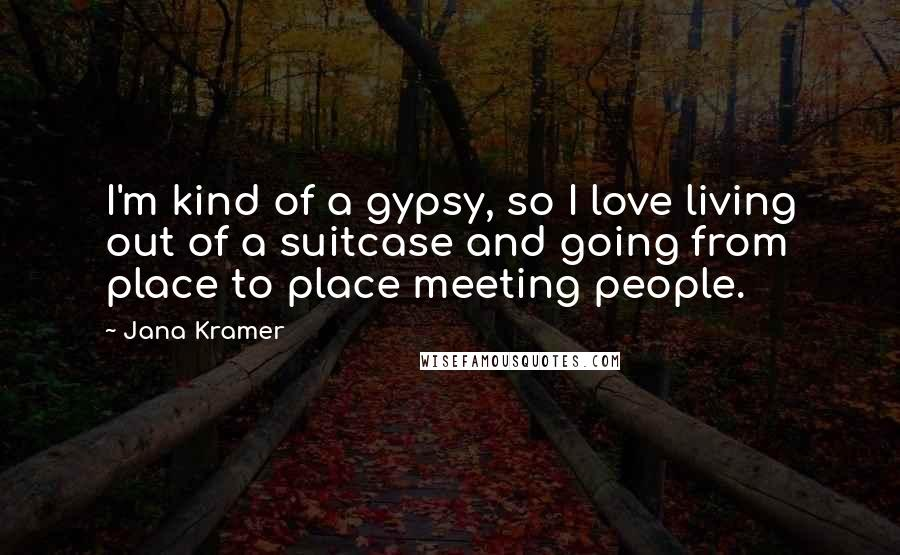 Jana Kramer quotes: I'm kind of a gypsy, so I love living out of a suitcase and going from place to place meeting people.